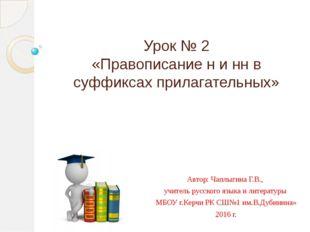 Урок № 2 «Правописание н и нн в суффиксах прилагательных» Автор: Чаплыгина Г.