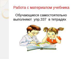 Работа с материалом учебника Обучающиеся самостоятельно выполняют упр.337 в т