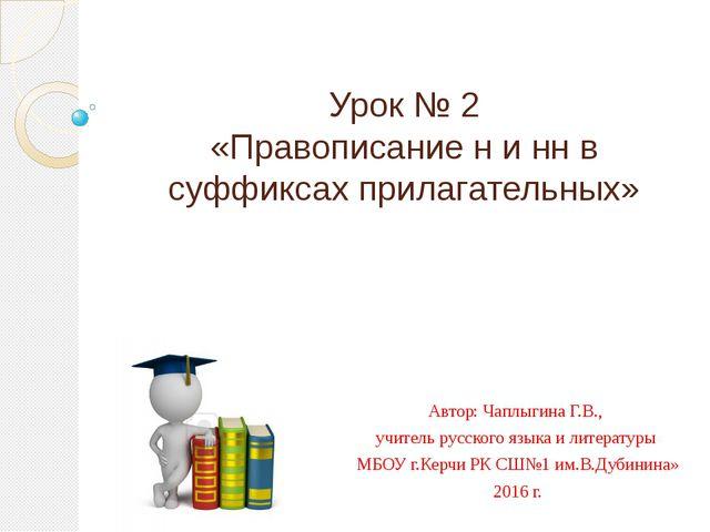 Урок № 2 «Правописание н и нн в суффиксах прилагательных» Автор: Чаплыгина Г....