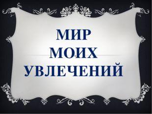 МИР МОИХ УВЛЕЧЕНИЙ
