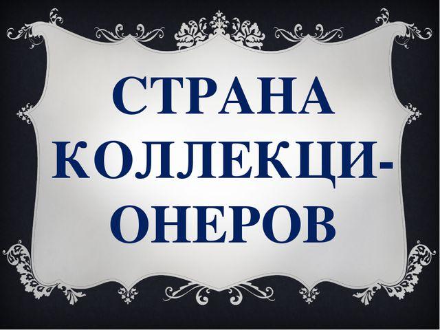 СТРАНА КОЛЛЕКЦИ-ОНЕРОВ