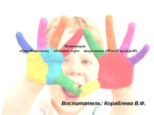 Интеграция образовательных областей через технологию «Метод проектов» Воспита