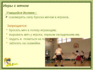 Игры с мячом Учащийся должен : соизмерять силу броска мячом в игроков. Запрещ