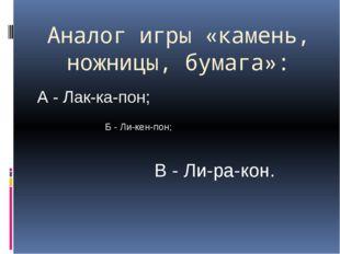 Аналог игры «камень, ножницы, бумага»: А - Лак-ка-пон; Б - Ли-кен-пон; В - Ли