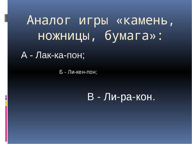 Аналог игры «камень, ножницы, бумага»: А - Лак-ка-пон; Б - Ли-кен-пон; В - Ли...