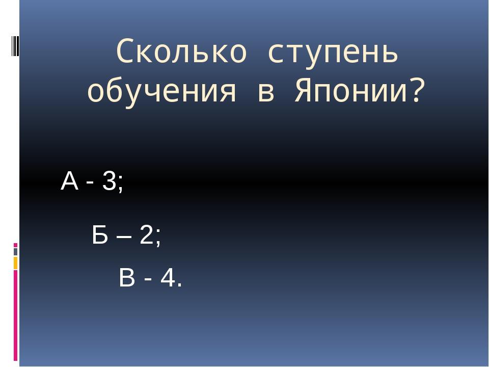 Сколько ступень обучения в Японии? А - 3; Б – 2; В - 4.