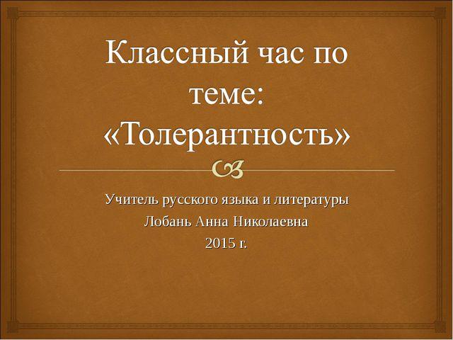 Учитель русского языка и литературы Лобань Анна Николаевна 2015 г.