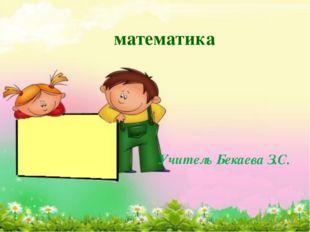 математика Учитель Бекаева З.С.