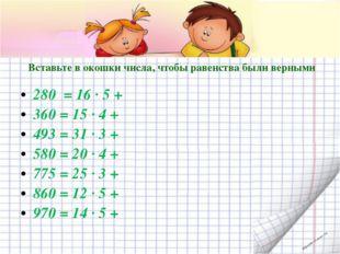Вставьте в окошки числа, чтобы равенства были верными 280 = 16 · 5 + 360 = 1