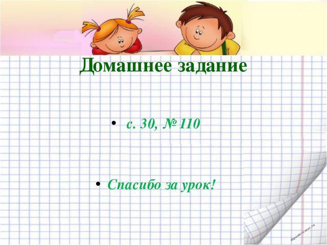Домашнее задание с. 30, №110 Спасибо за урок! shpuntova.ucoz.ru