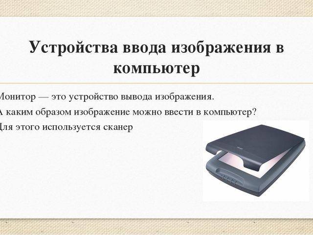 Устройства ввода изображенияв компьютер Монитор— это устройство вывода изоб...