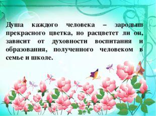 Душа каждого человека – зародыш прекрасного цветка, но расцветет ли он, завис