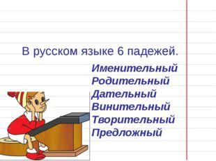 В русском языке 6 падежей. Именительный Родительный Дательный Винительный Тв