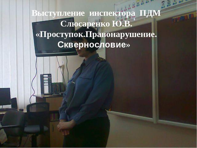 Выступление инспектора ПДМ Слюсаренко Ю.В. «Проступок.Правонарушение. Скверно...