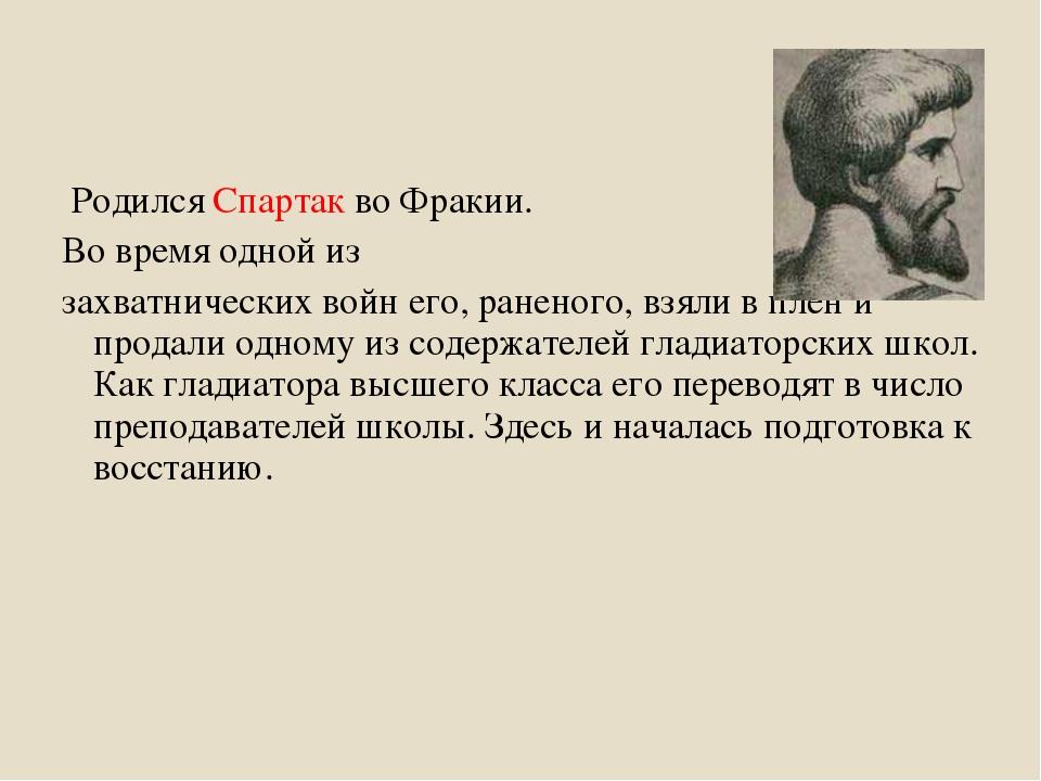 Родился Спартак во Фракии. Во время одной из захватнических войн его, ранено...
