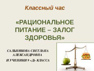 Классный час «РАЦИОНАЛЬНОЕ ПИТАНИЕ – ЗАЛОГ ЗДОРОВЬЯ» САЛЬНИКОВА СВЕТЛАНА АЛЕК