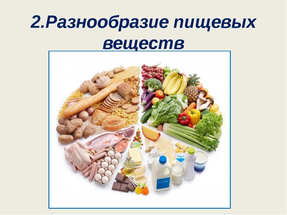 2.Разнообразие пищевых веществ