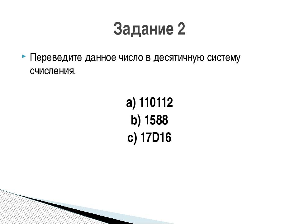 Переведите данное число в десятичную систему счисления. a) 110112 b) 1588 c)...