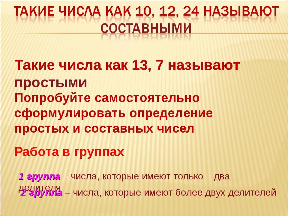Такие числа как 13, 7 называют простыми Попробуйте самостоятельно сформулиров...