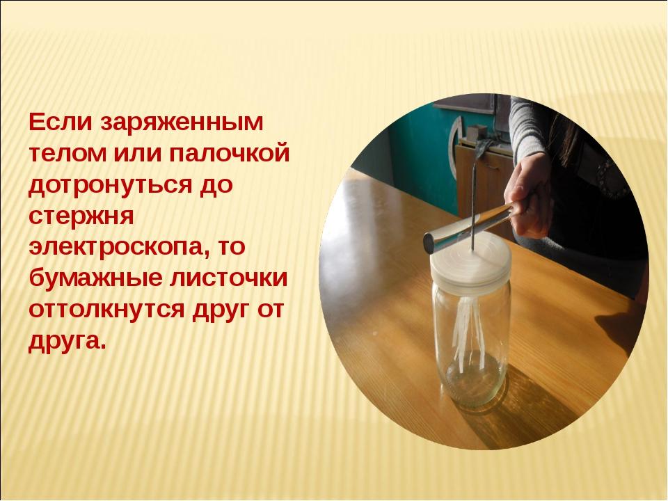 Если заряженным телом или палочкой дотронуться до стержня электроскопа, то бу...