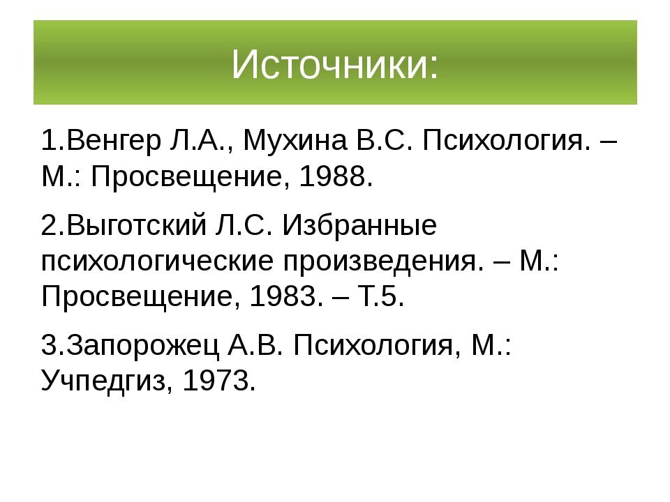 Источники: 1.ВенгерЛ.А., МухинаВ.С.Психология. – М.: Просвещение, 1988. 2....