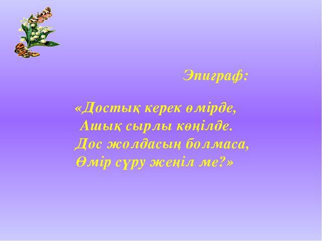 Эпиграф: «Достық керек өмірде, Ашық сырлы көңілде. Дос жолдасың болмаса, Өмі...