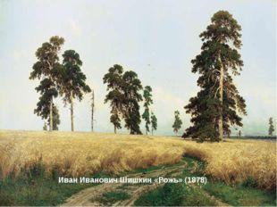 Иван Иванович Шишкин «Рожь» (1878)