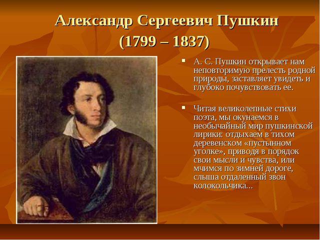 Александр Сергеевич Пушкин (1799 – 1837) А. С. Пушкин открывает нам неповтори...