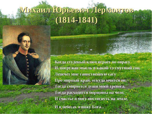 Михаил Юрьевич Лермонтов (1814-1841) Когда студеный ключ играет по оврагу  И...