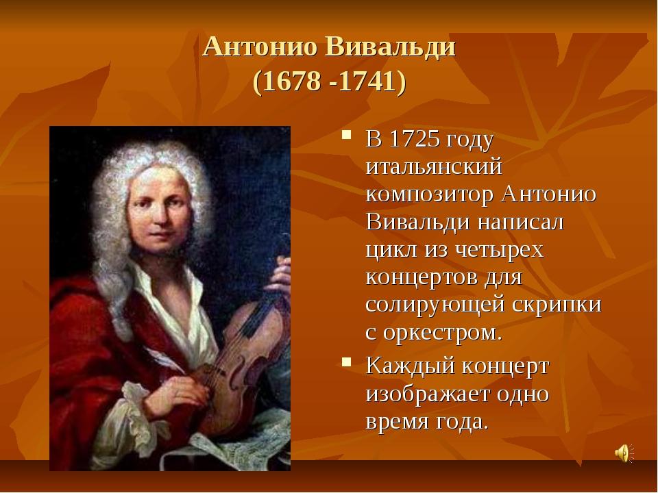 Антонио Вивальди (1678 -1741) В 1725 году итальянский композитор Антонио Вива...
