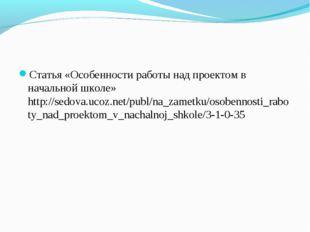 Статья «Особенности работы над проектом в начальной школе» http://sedova.ucoz