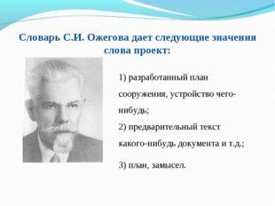 Словарь С.И. Ожегова дает следующие значения слова проект: 1) разработанный п
