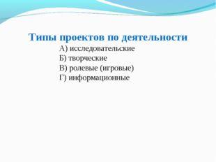 Типы проектов по деятельности А) исследовательские Б) творческие В) ролевые (