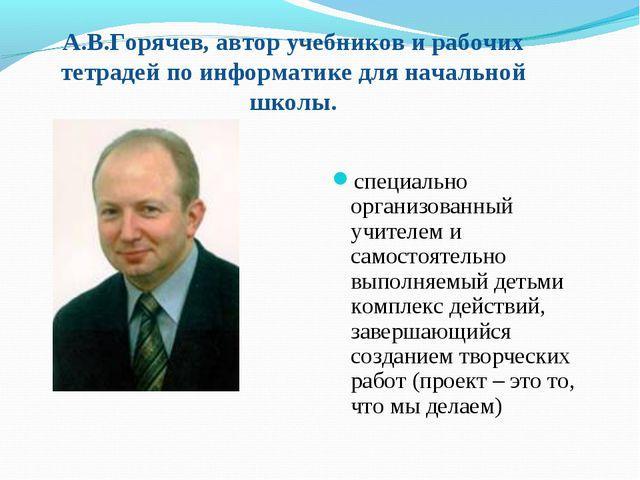 А.В.Горячев, автор учебников и рабочих тетрадей по информатике для начальной...