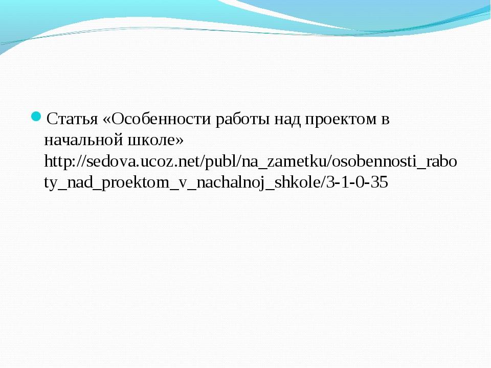 Статья «Особенности работы над проектом в начальной школе» http://sedova.ucoz...