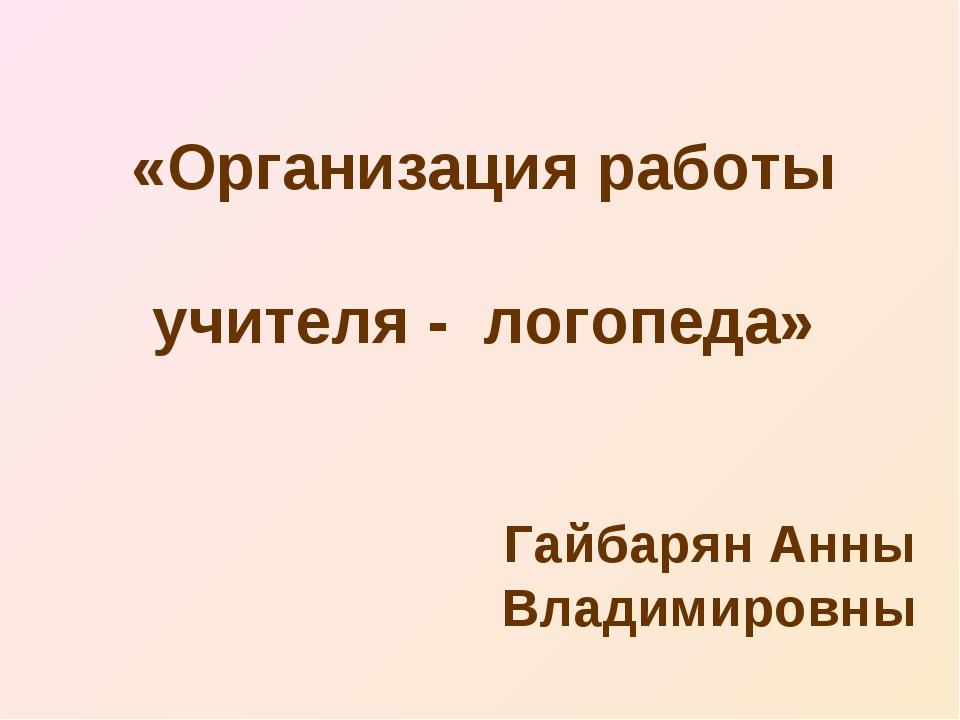 «Организация работы учителя - логопеда» Гайбарян Анны Владимировны