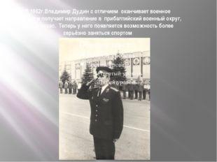 В 1962г.Владимир Дудин с отличием оканчивает военное училище и получает напра