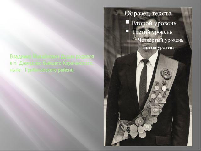 Владимир Михайлович Дудин родился в п. Демидово бывшего Карачанского, ныне -...