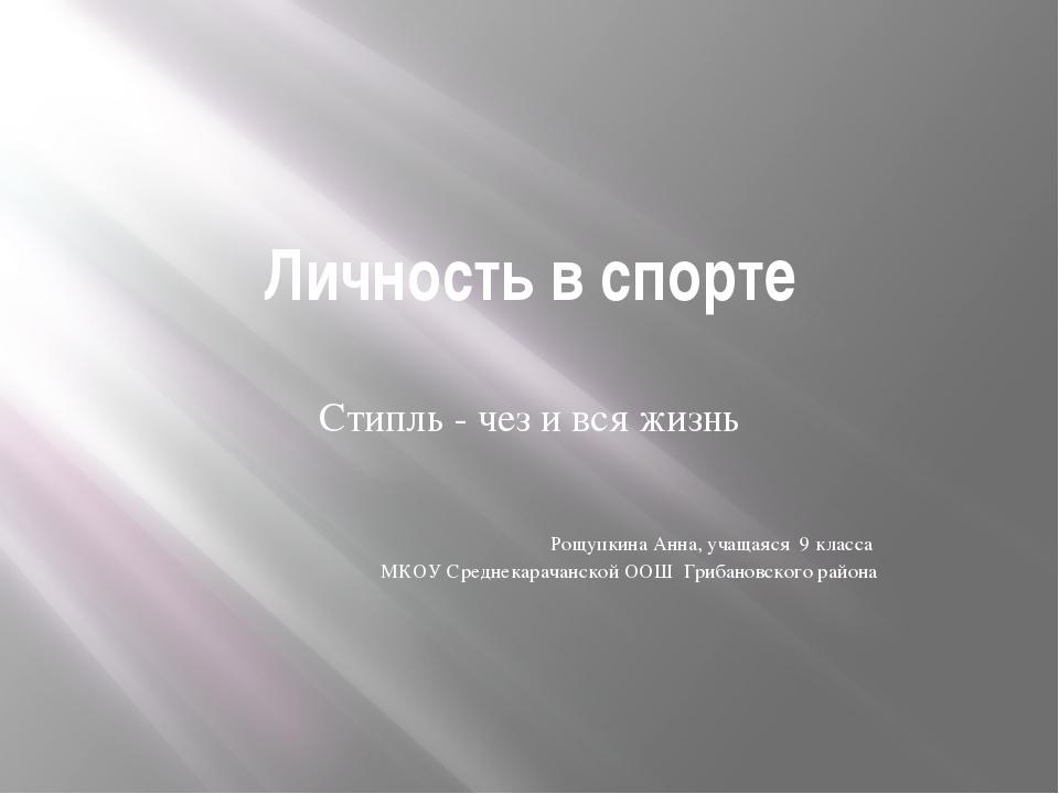 Личность в спорте Стипль - чез и вся жизнь Рощупкина Анна, учащаяся 9 класса...