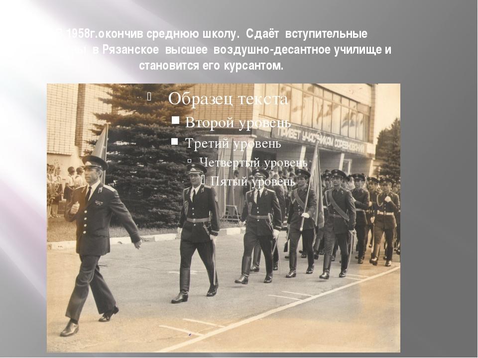В 1958г.окончив среднюю школу. Сдаёт вступительные экзамены в Рязанское высше...