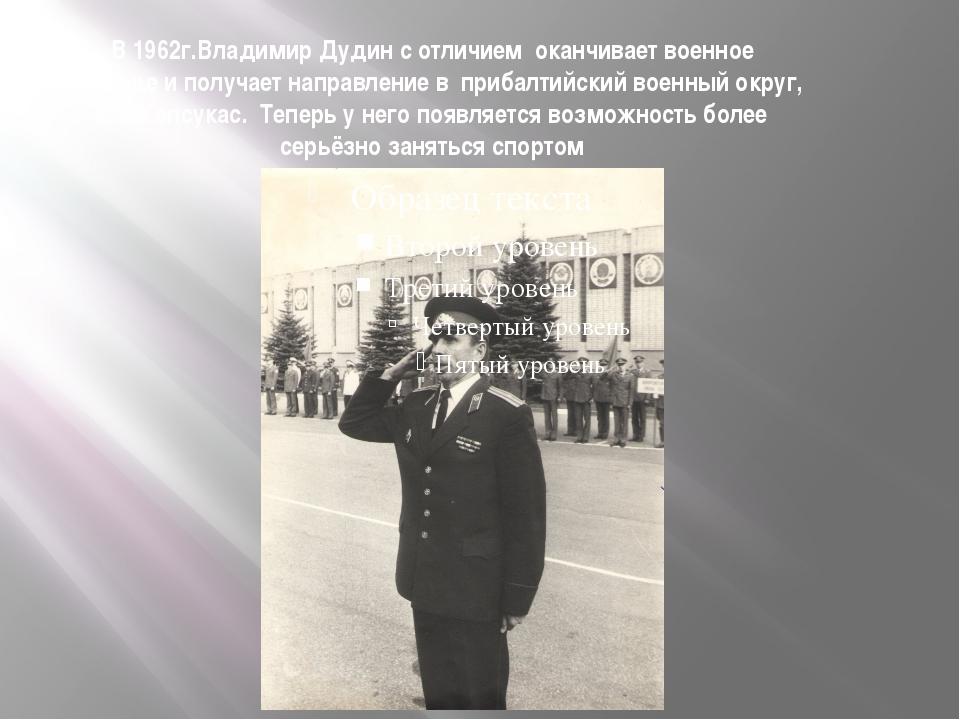 В 1962г.Владимир Дудин с отличием оканчивает военное училище и получает напра...