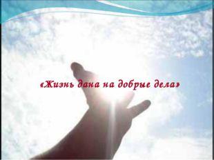 «Жизнь дана на добрые дела»
