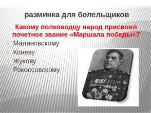 разминка для болельщиков Какому полководцу народ присвоил почетное звание «Ма