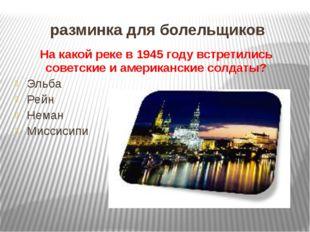 разминка для болельщиков На какой реке в 1945 году встретились советские и ам