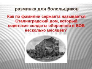 разминка для болельщиков Как по фамилии сержанта называется Сталинградский до