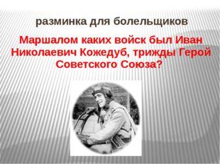 разминка для болельщиков Маршалом каких войск был Иван Николаевич Кожедуб, тр