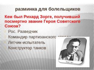 разминка для болельщиков Кем был Рихард Зорге, получивший посмертно звание Ге