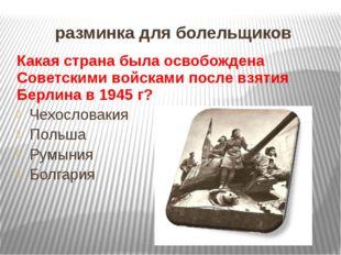 разминка для болельщиков Какая страна была освобождена Советскими войсками по