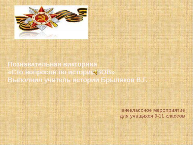 Познавательная викторина «Сто вопросов по истории ВОВ» Выполнил учитель истор...