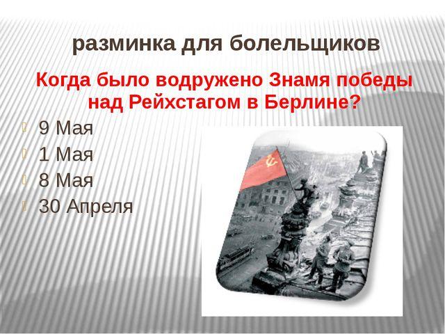 разминка для болельщиков Когда было водружено Знамя победы над Рейхстагом в Б...